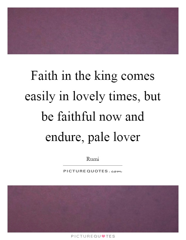 Faith in the king comes easily in lovely times, but be faithful now and endure, pale lover Picture Quote #1