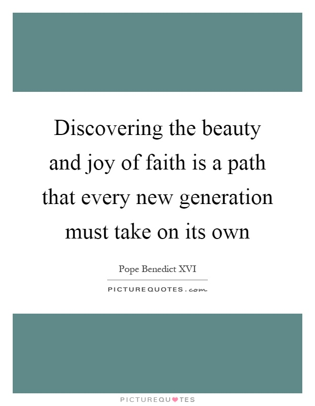 Discovering the beauty and joy of faith is a path that every new generation must take on its own Picture Quote #1