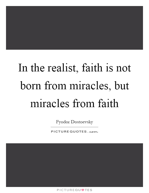 In the realist, faith is not born from miracles, but miracles from faith Picture Quote #1