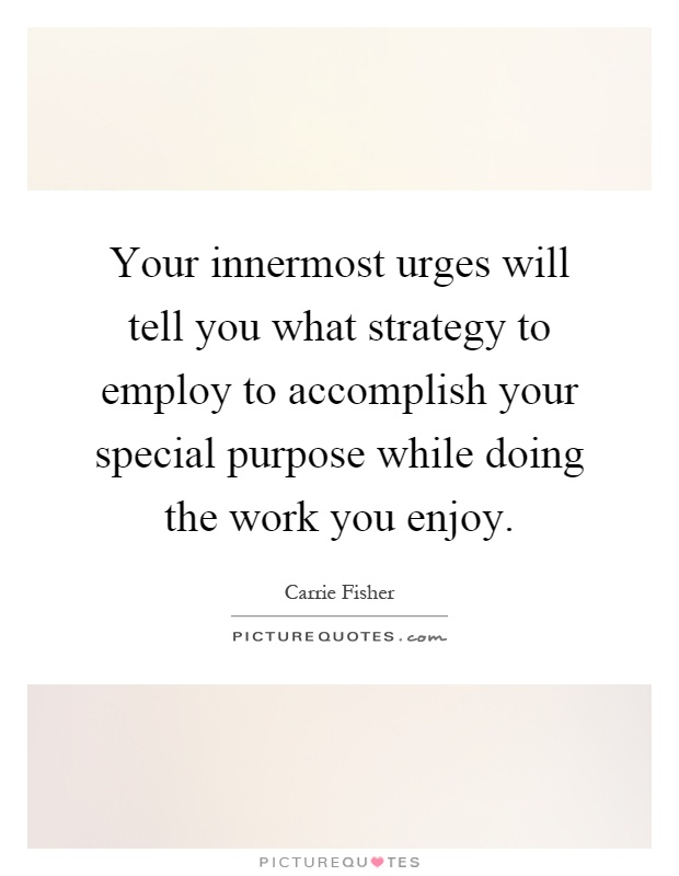 Your innermost urges will tell you what strategy to employ to accomplish your special purpose while doing the work you enjoy Picture Quote #1