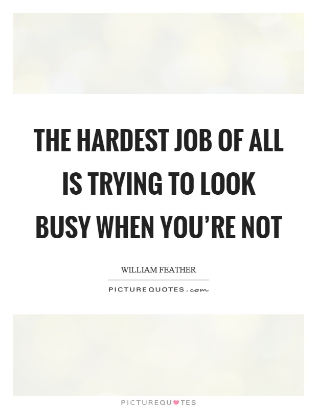 The hardest job of all is trying to look busy when you're not Picture Quote #1