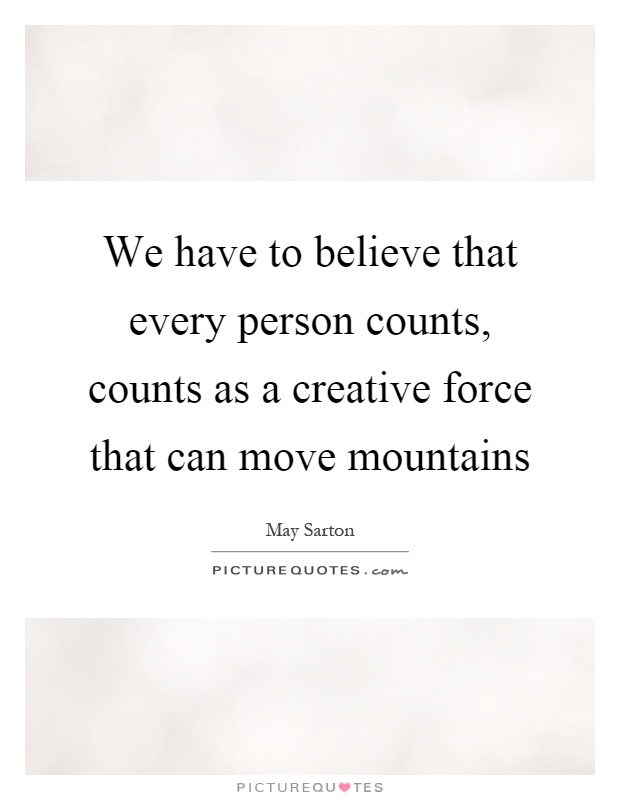We have to believe that every person counts, counts as a creative force that can move mountains Picture Quote #1