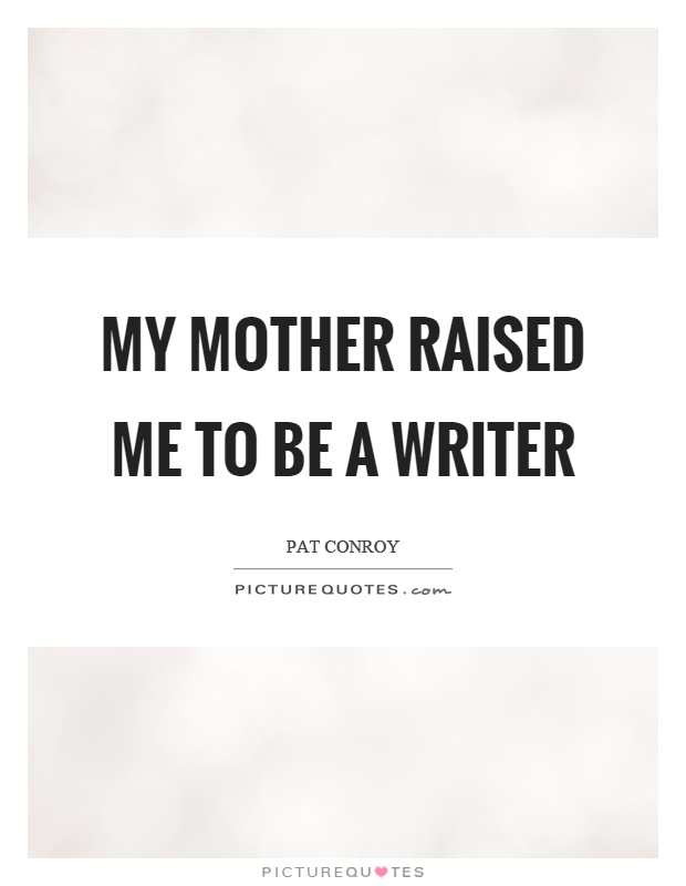 My mother raised me to be a writer Picture Quote #1