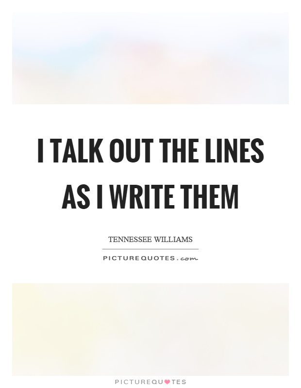 I talk out the lines as I write them Picture Quote #1
