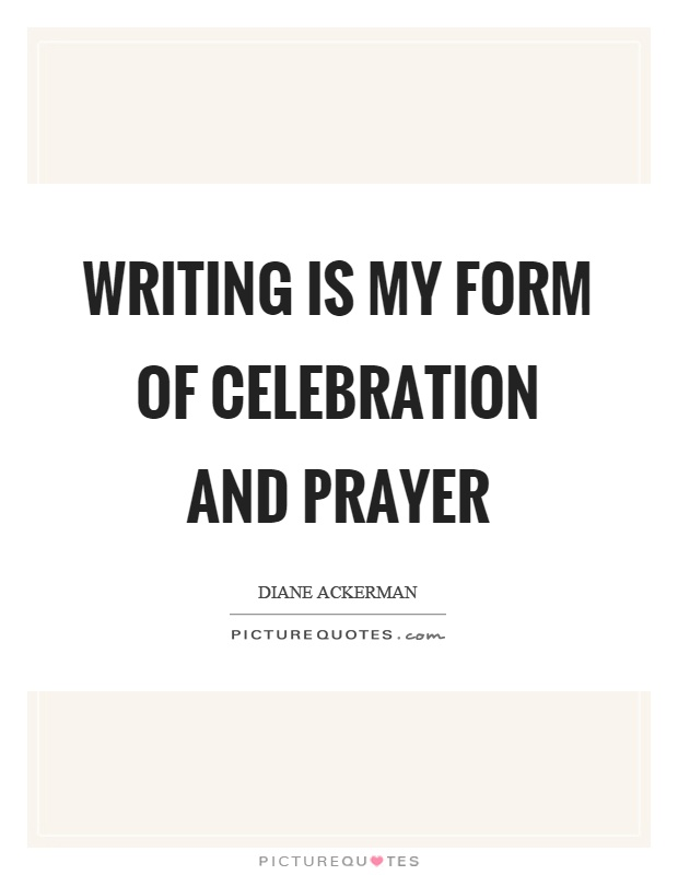 Writing is my form of celebration and prayer Picture Quote #1