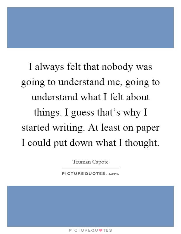 I always felt that nobody was going to understand me, going to understand what I felt about things. I guess that's why I started writing. At least on paper I could put down what I thought Picture Quote #1