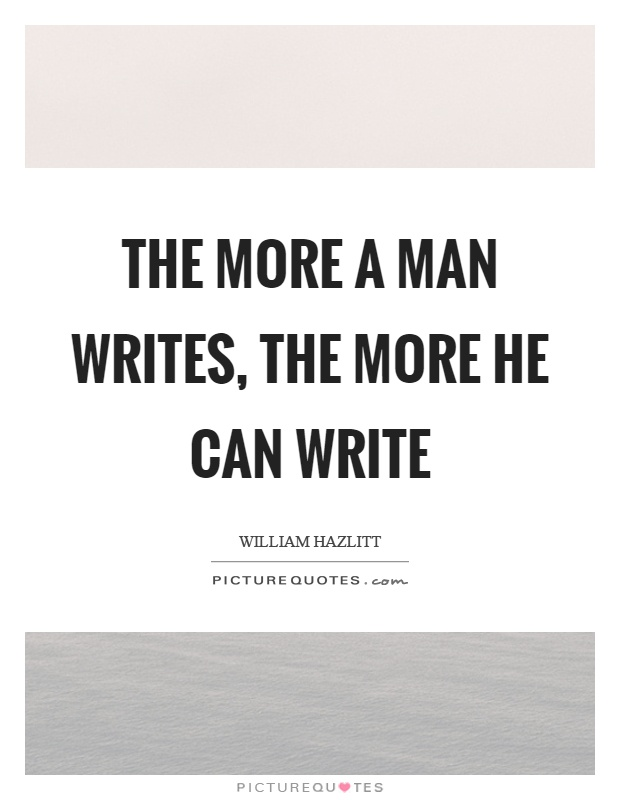 The more a man writes, the more he can write Picture Quote #1