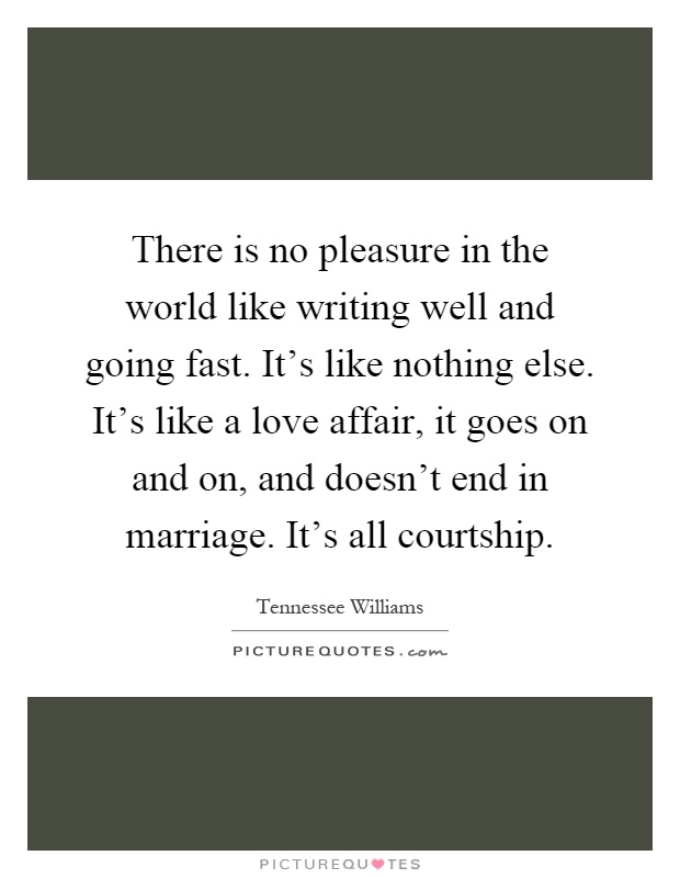 There is no pleasure in the world like writing well and going fast. It's like nothing else. It's like a love affair, it goes on and on, and doesn't end in marriage. It's all courtship Picture Quote #1