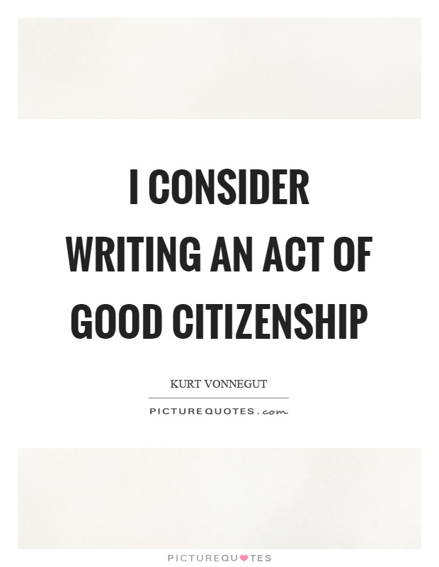 I consider writing an act of good citizenship Picture Quote #1