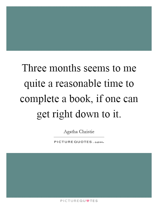 Three months seems to me quite a reasonable time to complete a book, if one can get right down to it Picture Quote #1