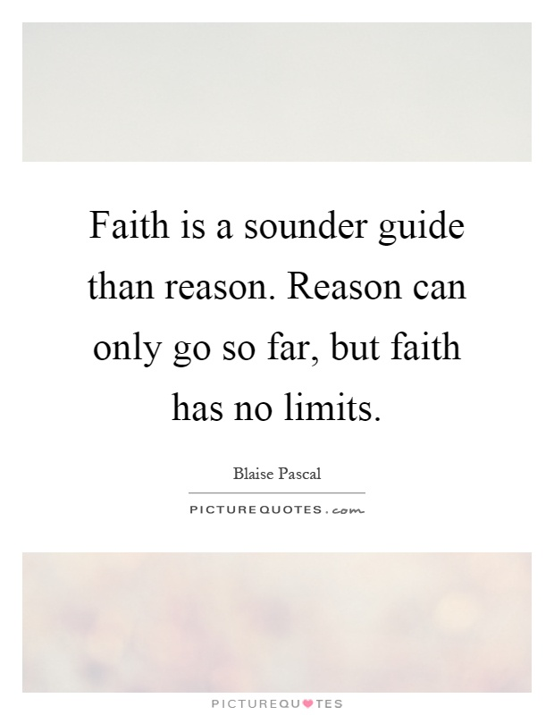 Faith is a sounder guide than reason. Reason can only go so far, but faith has no limits Picture Quote #1