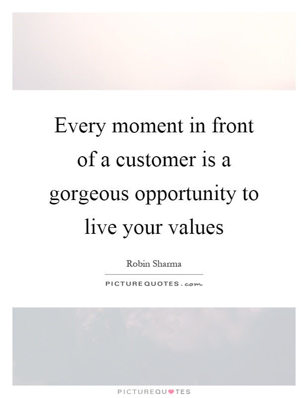 Every moment in front of a customer is a gorgeous opportunity to live your values Picture Quote #1