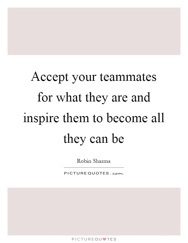 Accept your teammates for what they are and inspire them to become all they can be Picture Quote #1