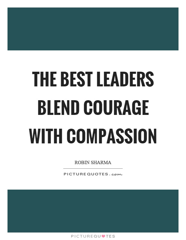 The best leaders blend courage with compassion Picture Quote #1