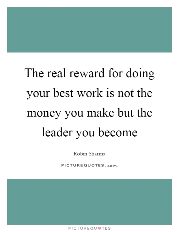 The real reward for doing your best work is not the money you make but the leader you become Picture Quote #1