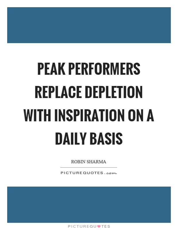 Peak performers replace depletion with inspiration on a daily basis Picture Quote #1