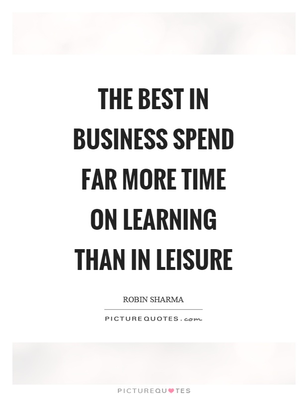 The best in business spend far more time on learning than in leisure Picture Quote #1