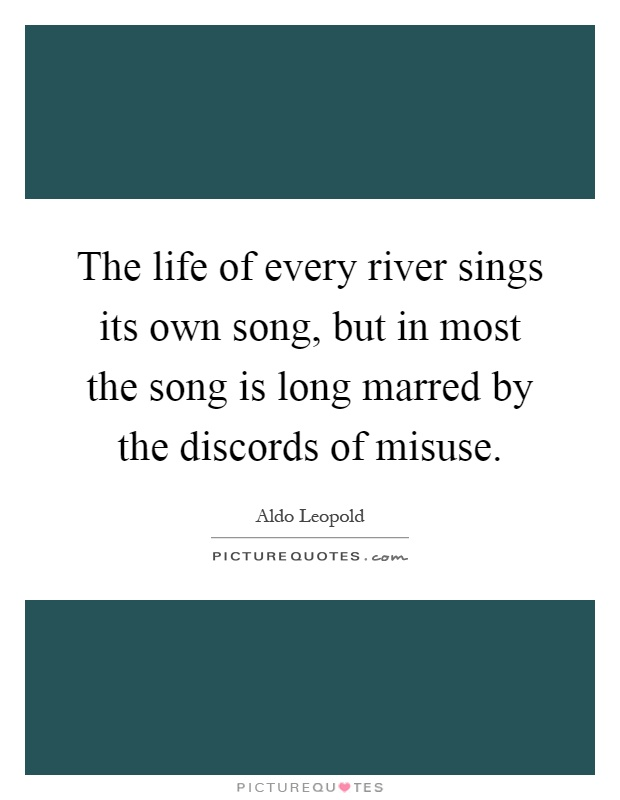 The life of every river sings its own song, but in most the song is long marred by the discords of misuse Picture Quote #1