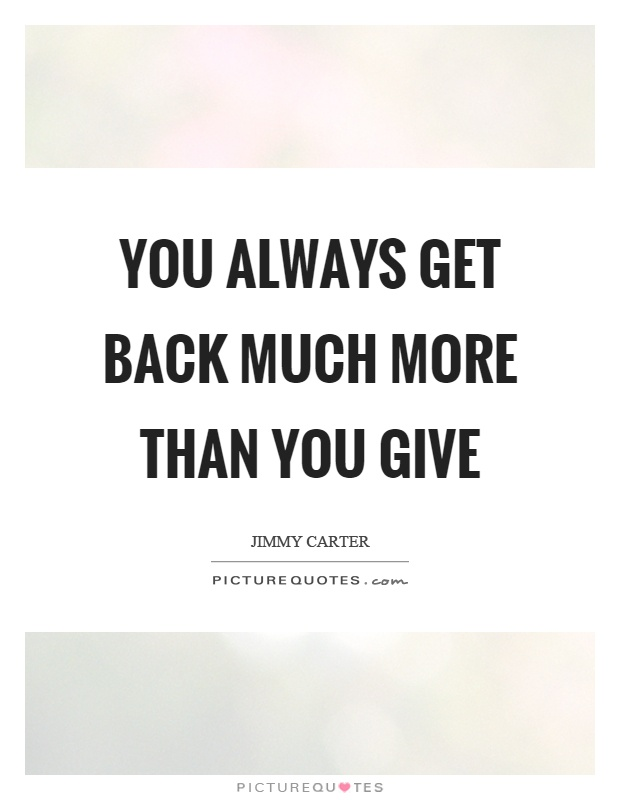 You always get back much more than you give Picture Quote #1