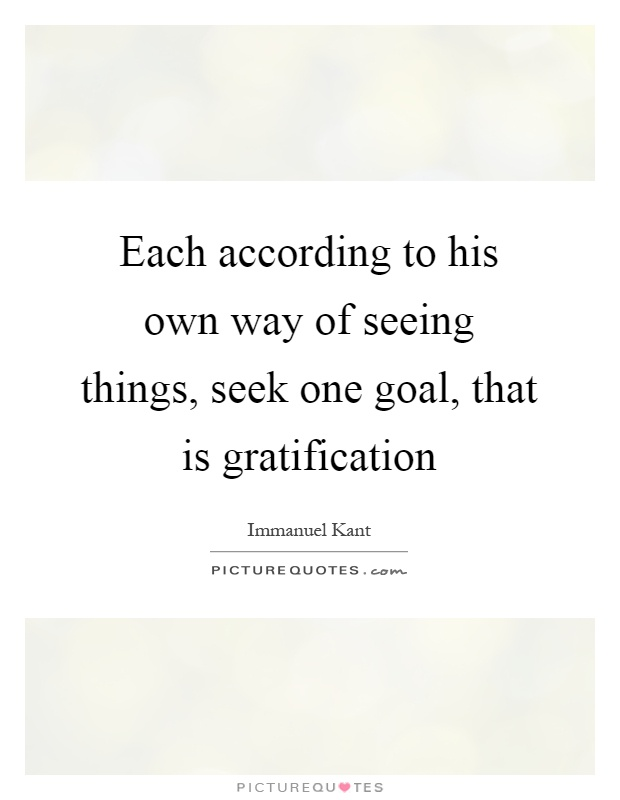 Each according to his own way of seeing things, seek one goal, that is gratification Picture Quote #1