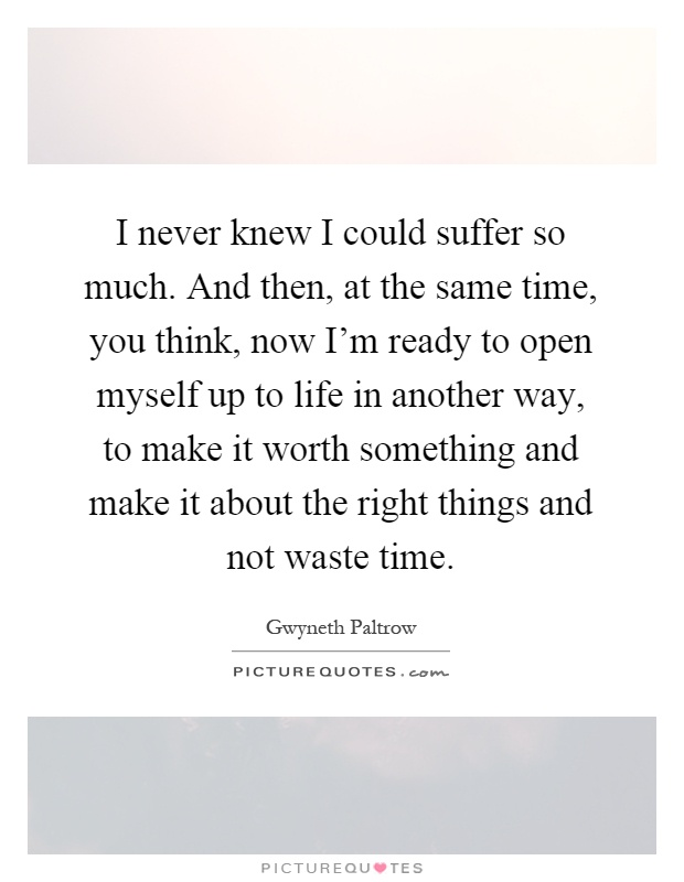 I never knew I could suffer so much. And then, at the same time, you think, now I'm ready to open myself up to life in another way, to make it worth something and make it about the right things and not waste time Picture Quote #1