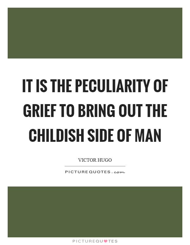 It is the peculiarity of grief to bring out the childish side of man Picture Quote #1