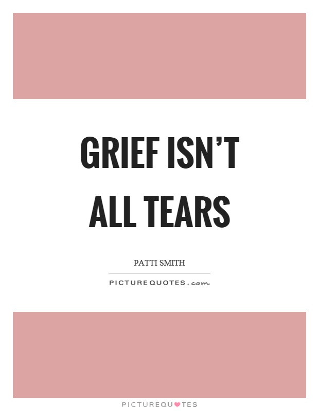 Grief isn't all tears Picture Quote #1