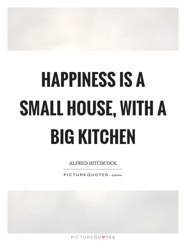 Happiness is a small house, with a big kitchen Picture Quote #1