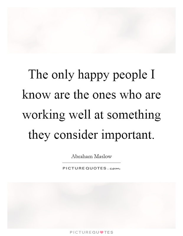 The only happy people I know are the ones who are working well at something they consider important Picture Quote #1