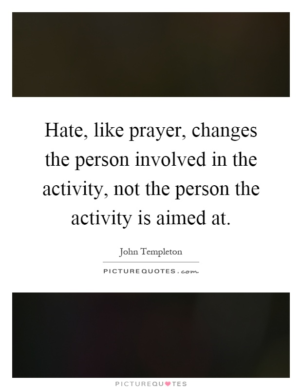Hate, like prayer, changes the person involved in the activity, not the person the activity is aimed at Picture Quote #1