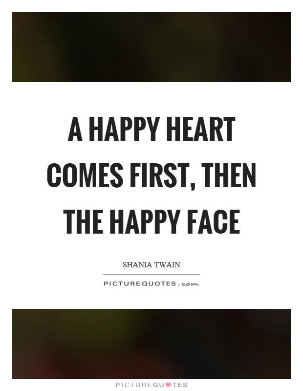 A happy heart comes first, then the happy face Picture Quote #1