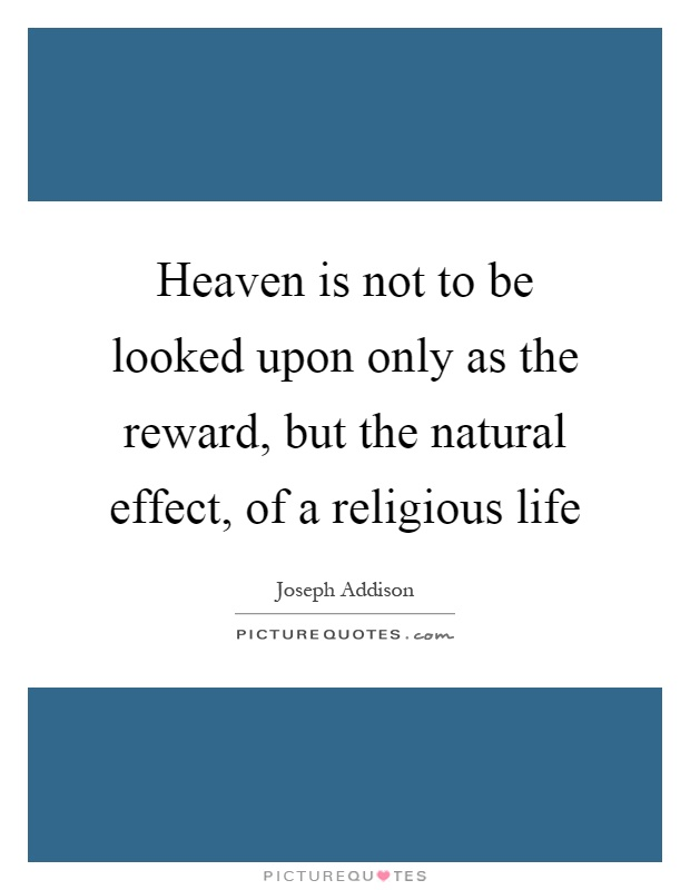 Heaven is not to be looked upon only as the reward, but the natural effect, of a religious life Picture Quote #1