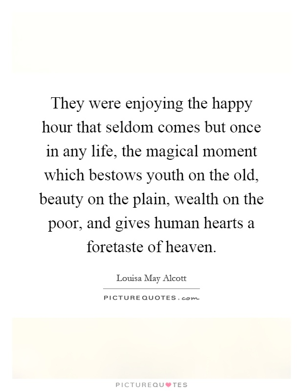 They were enjoying the happy hour that seldom comes but once in any life, the magical moment which bestows youth on the old, beauty on the plain, wealth on the poor, and gives human hearts a foretaste of heaven Picture Quote #1