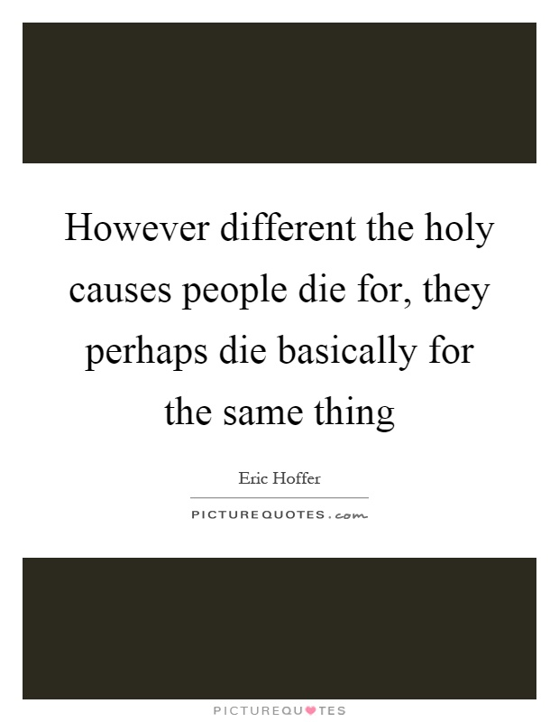 However different the holy causes people die for, they perhaps die basically for the same thing Picture Quote #1