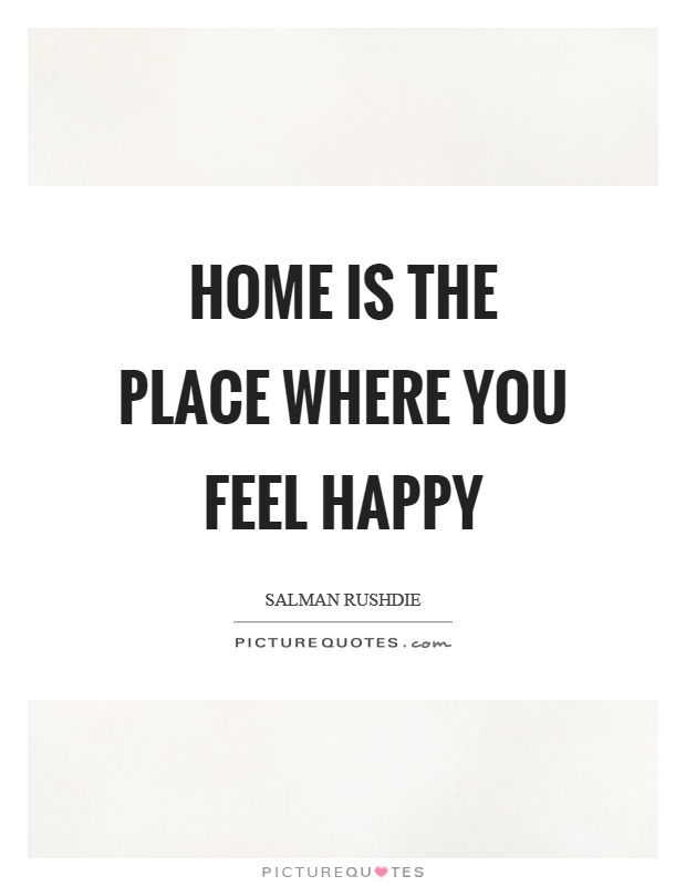 Home is the place where you feel happy Picture Quote #1