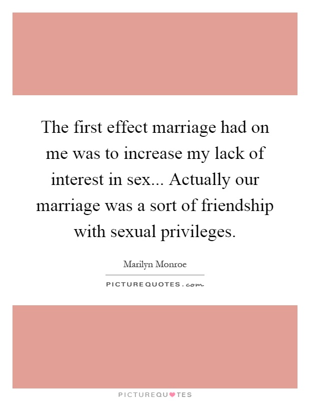 The first effect marriage had on me was to increase my lack of interest in sex... Actually our marriage was a sort of friendship with sexual privileges Picture Quote #1
