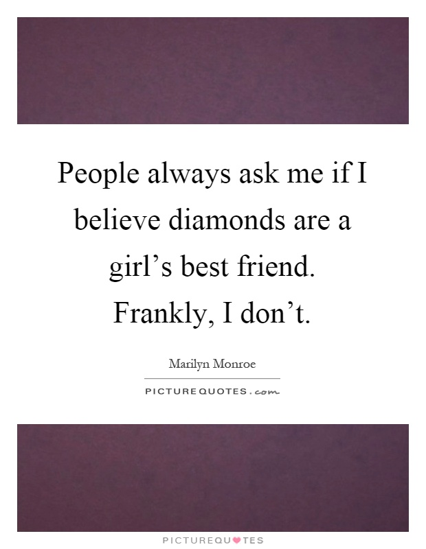People always ask me if I believe diamonds are a girl's best friend. Frankly, I don't Picture Quote #1