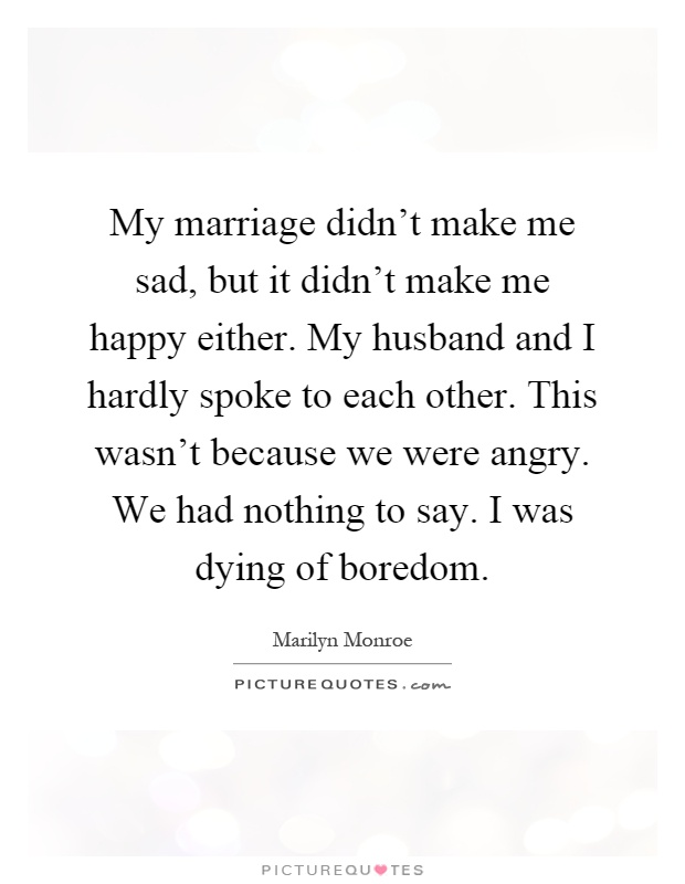 My marriage didn't make me sad, but it didn't make me happy either. My husband and I hardly spoke to each other. This wasn't because we were angry. We had nothing to say. I was dying of boredom Picture Quote #1
