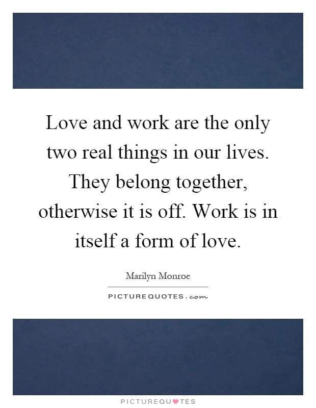 Love and work are the only two real things in our lives. They belong together, otherwise it is off. Work is in itself a form of love Picture Quote #1