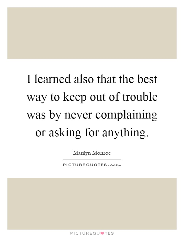 I learned also that the best way to keep out of trouble was by never complaining or asking for anything Picture Quote #1