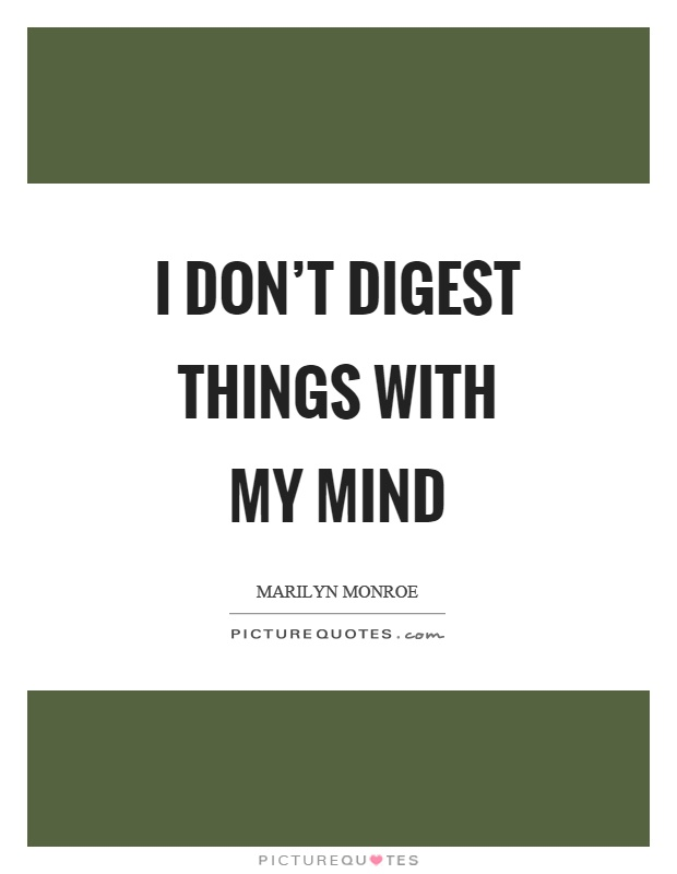 I don't digest things with my mind Picture Quote #1