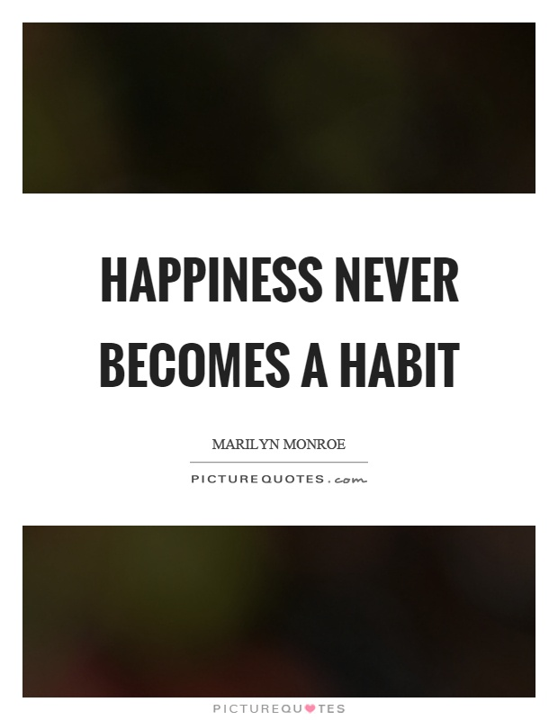 Happiness never becomes a habit Picture Quote #1
