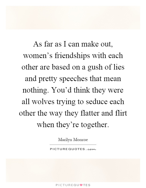 As far as I can make out, women's friendships with each other are based on a gush of lies and pretty speeches that mean nothing. You'd think they were all wolves trying to seduce each other the way they flatter and flirt when they're together Picture Quote #1