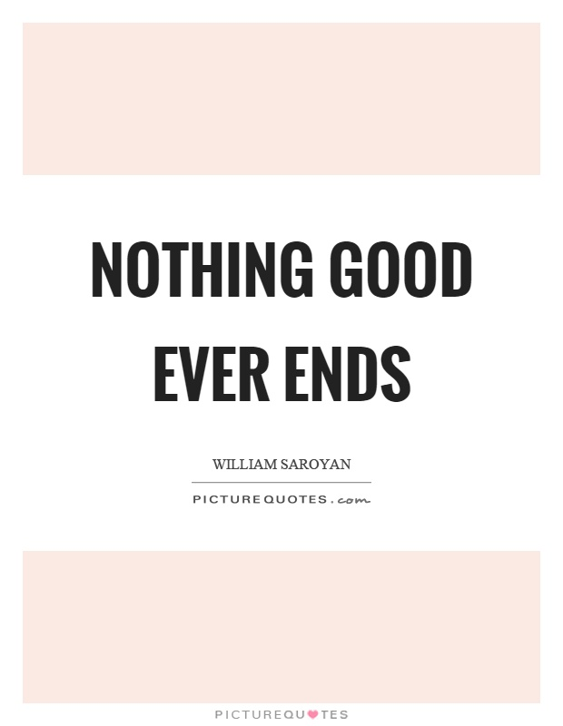 Nothing good ever ends Picture Quote #1