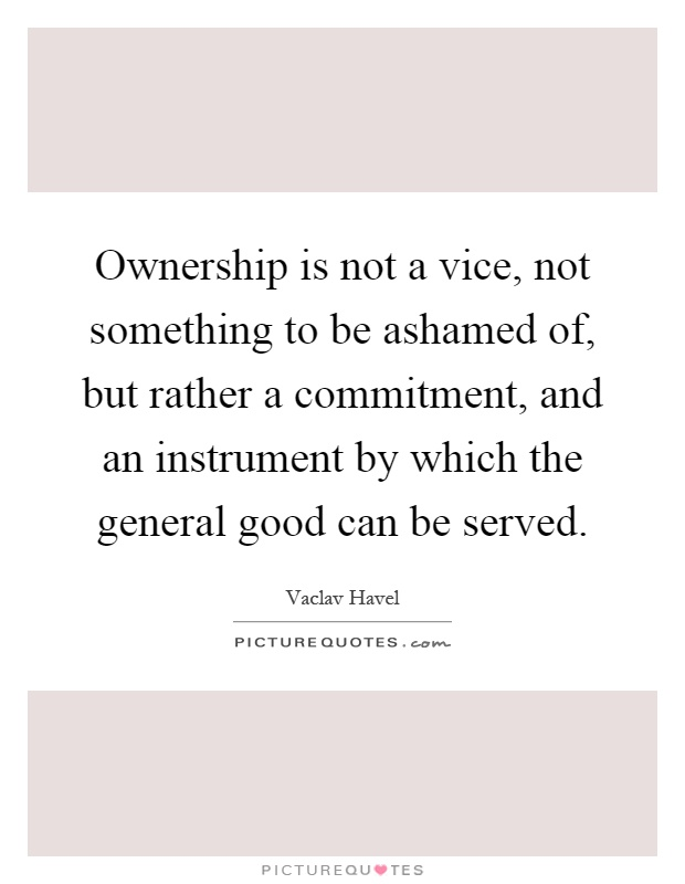 Ownership is not a vice, not something to be ashamed of, but rather a commitment, and an instrument by which the general good can be served Picture Quote #1
