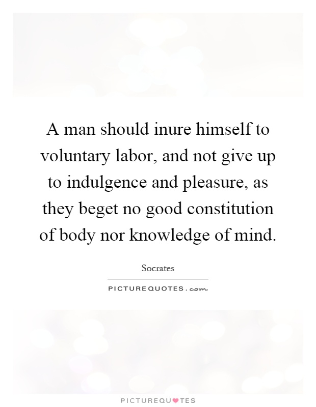 A man should inure himself to voluntary labor, and not give up to indulgence and pleasure, as they beget no good constitution of body nor knowledge of mind Picture Quote #1