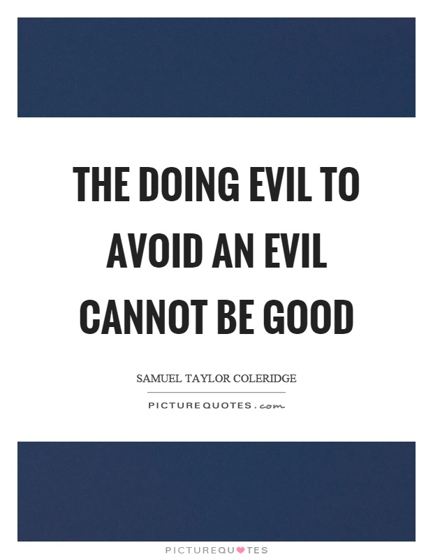 The doing evil to avoid an evil cannot be good Picture Quote #1