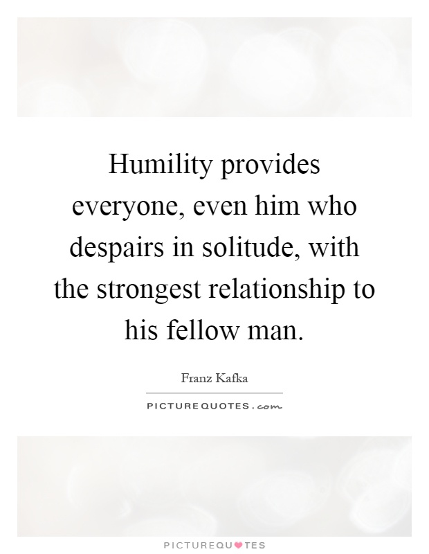Humility provides everyone, even him who despairs in solitude, with the strongest relationship to his fellow man Picture Quote #1