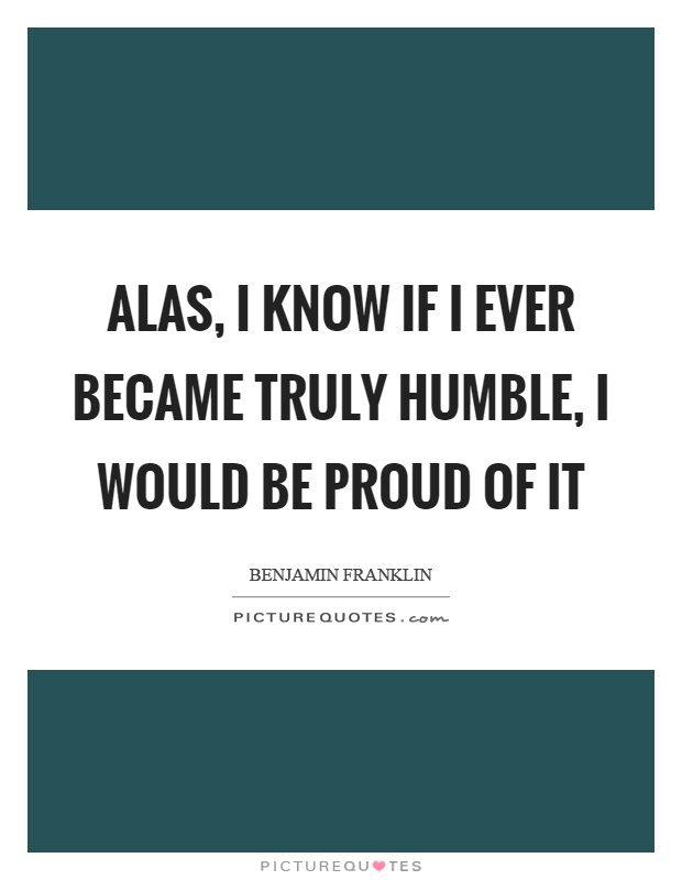 Alas, I know if I ever became truly humble, I would be proud of it Picture Quote #1