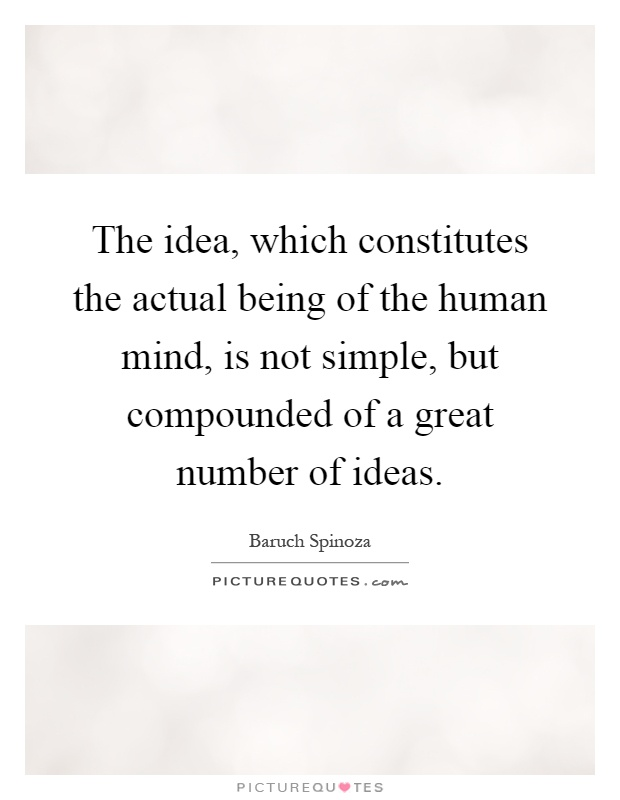 The idea, which constitutes the actual being of the human mind, is not simple, but compounded of a great number of ideas Picture Quote #1